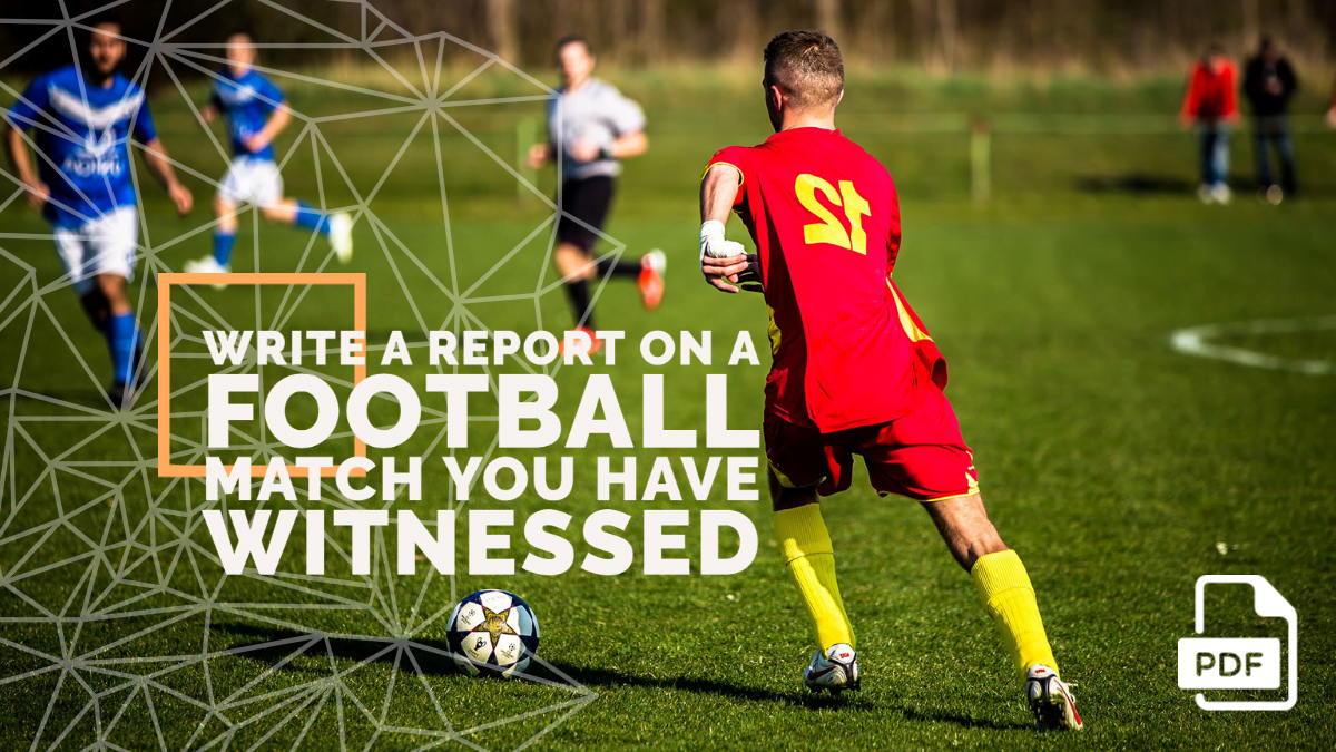 Write a Report on a Football Match You have Witnessed [With PDF]