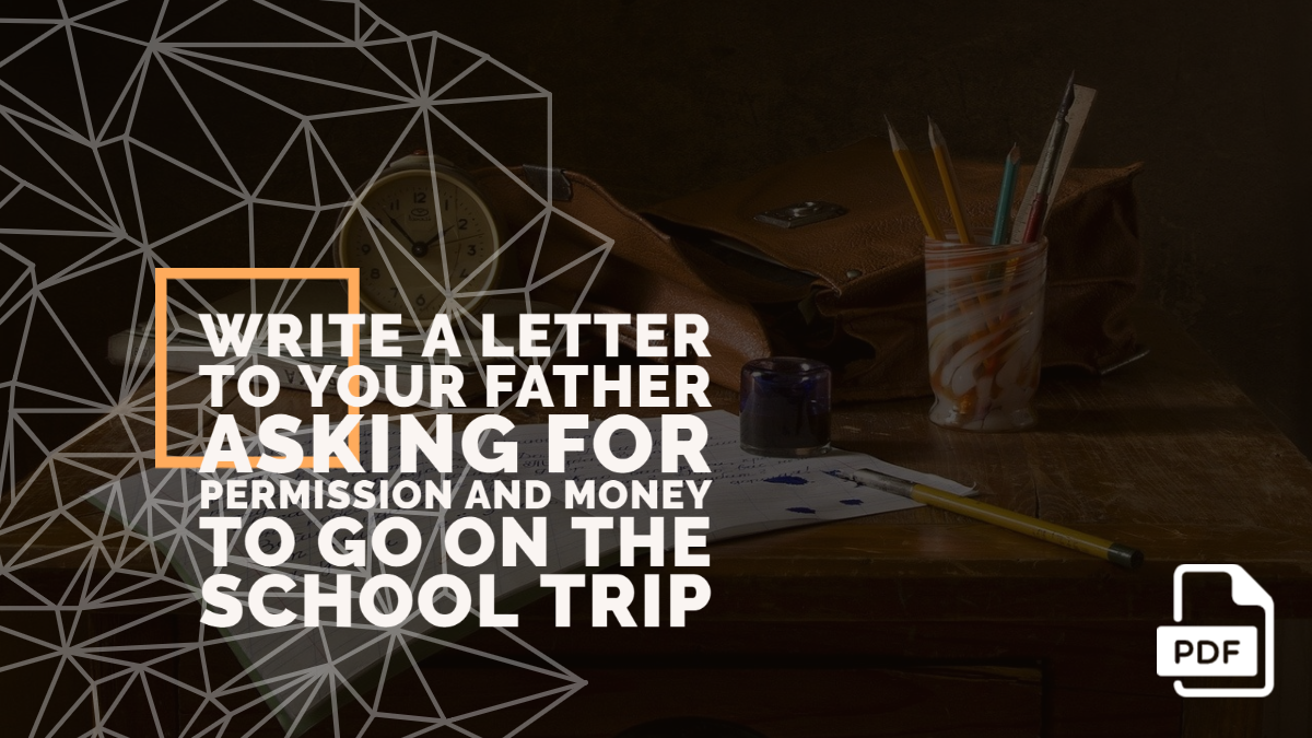 Write a Letter to Your Father Asking for Permission and Money to go on the School Trip [With PDF]