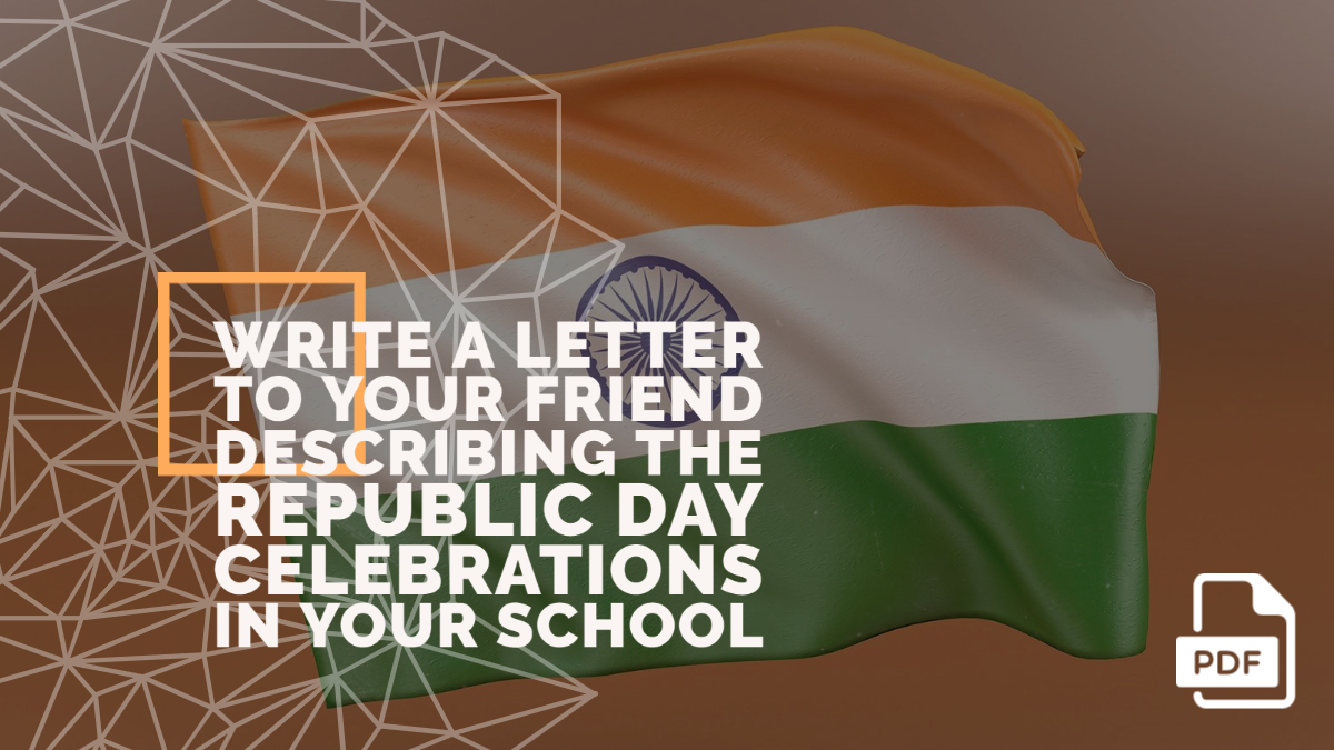 Write a Letter to Your Friend Describing the Republic Day Celebrations in Your School [With PDF]