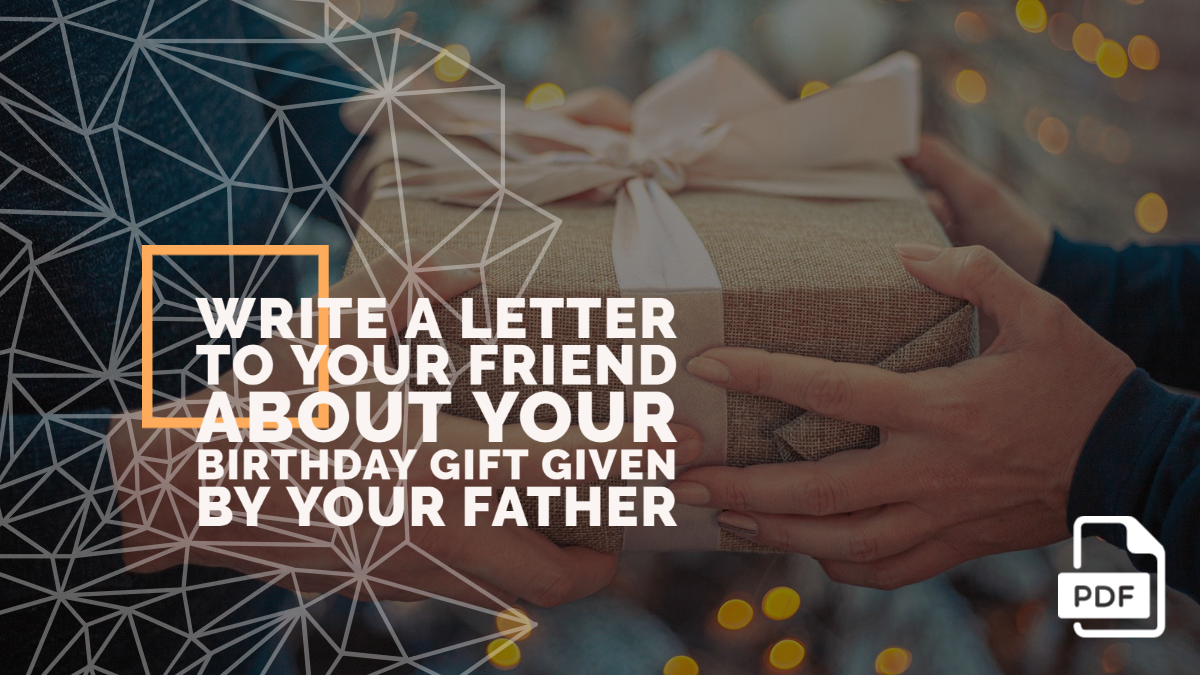 Write a Letter to Your Friend about Your Birthday Gift Given by Your Father [With PDF]