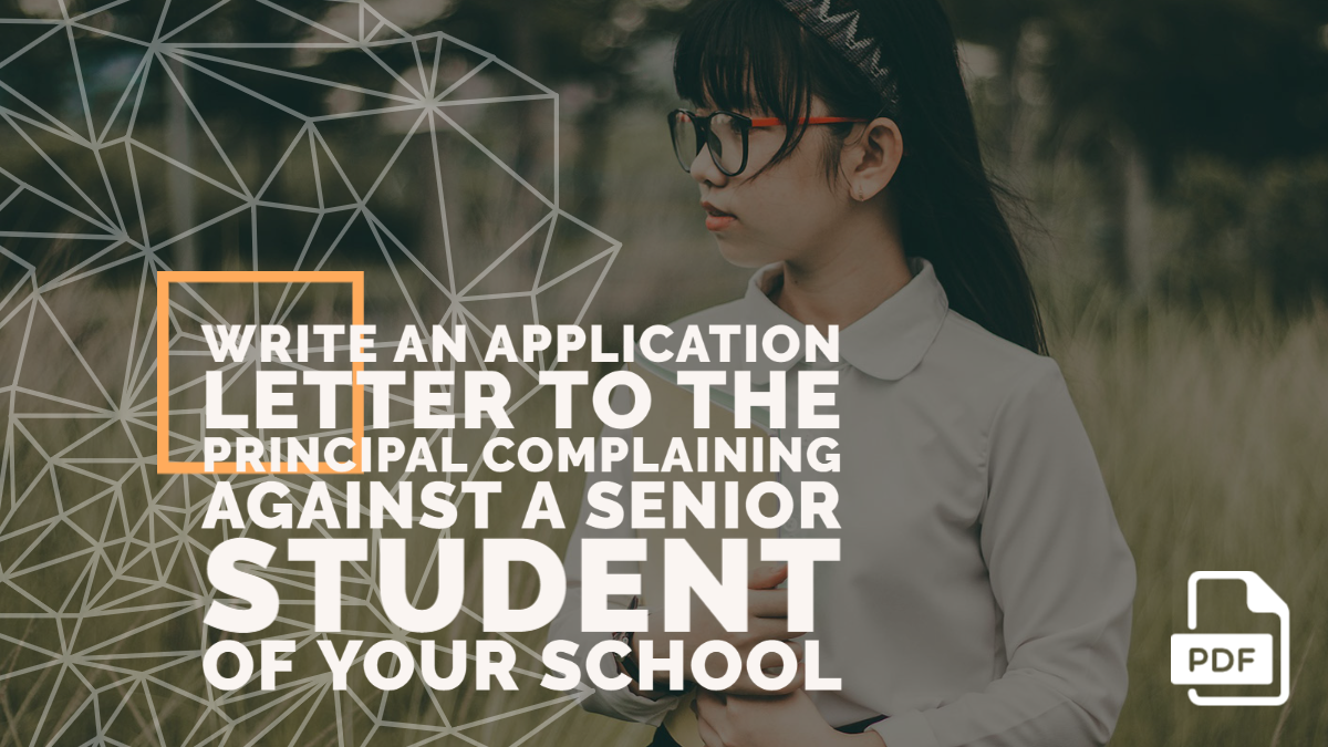 Write an Application Letter to the Principal Complaining Against a Senior Student of Your School